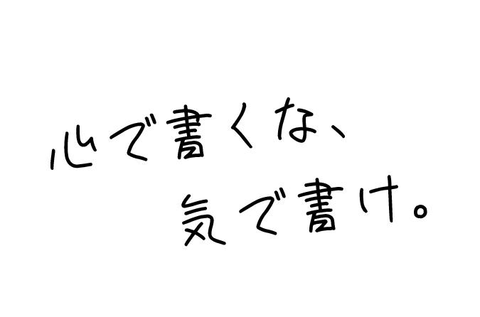 心で書くな、気で書け。
